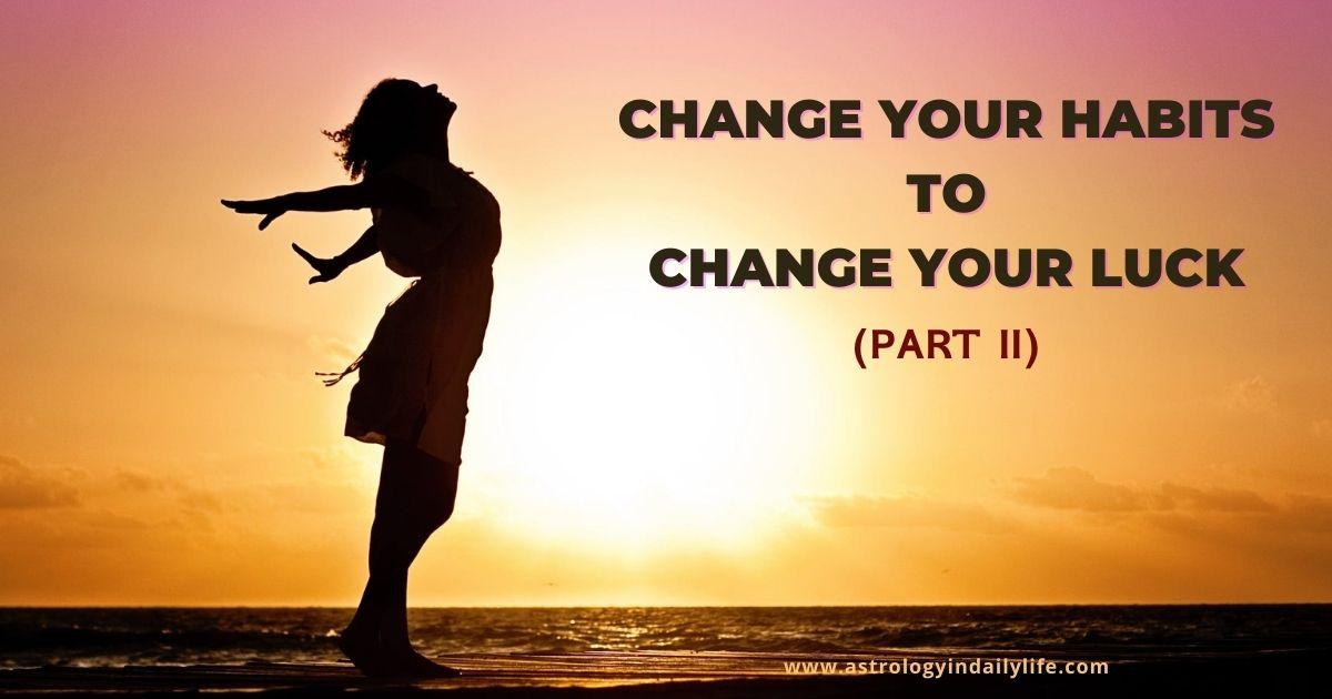 CHANGE YOUR HABITS – CHANGE YOUR LUCK: II